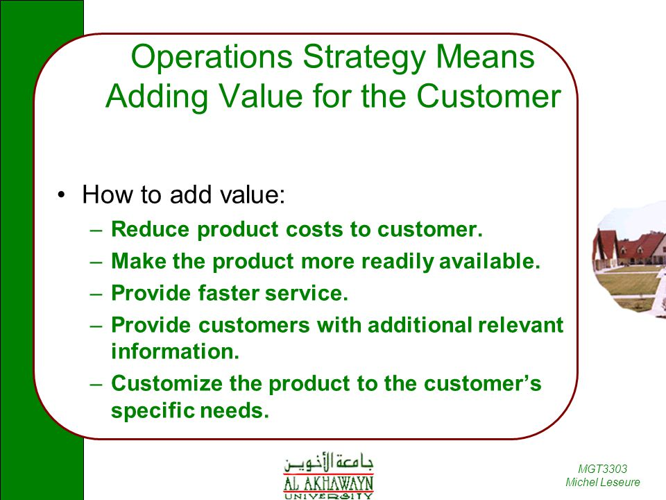 MGT3303 Michel Leseure Operations Strategy Means Adding Value for the Customer How to add value: –Reduce product costs to customer.