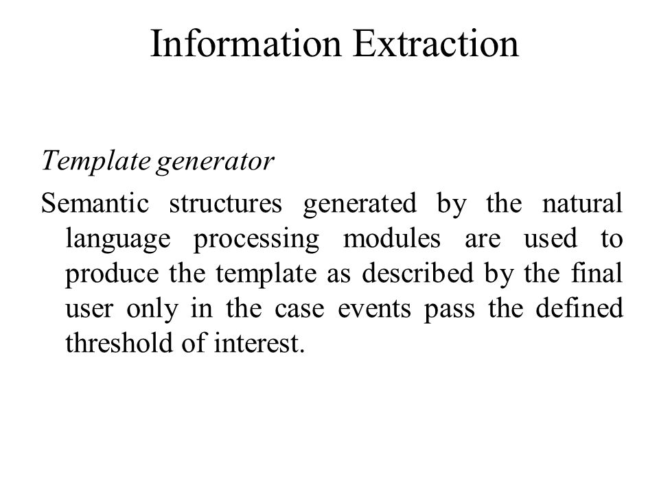 Information Extraction Template generator Semantic structures generated by the natural language processing modules are used to produce the template as described by the final user only in the case events pass the defined threshold of interest.