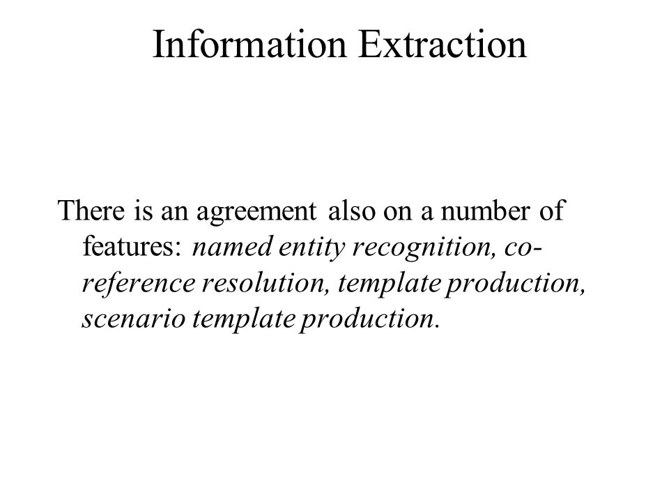 Information Extraction There is an agreement also on a number of features: named entity recognition, co- reference resolution, template production, scenario template production.