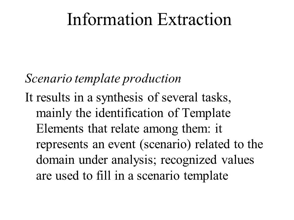 Information Extraction Scenario template production It results in a synthesis of several tasks, mainly the identification of Template Elements that relate among them: it represents an event (scenario) related to the domain under analysis; recognized values are used to fill in a scenario template
