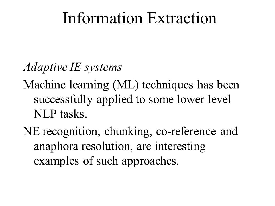 Information Extraction Adaptive IE systems Machine learning (ML) techniques has been successfully applied to some lower level NLP tasks.
