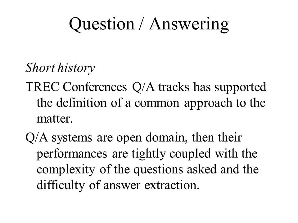 Question / Answering Short history TREC Conferences Q/A tracks has supported the definition of a common approach to the matter.