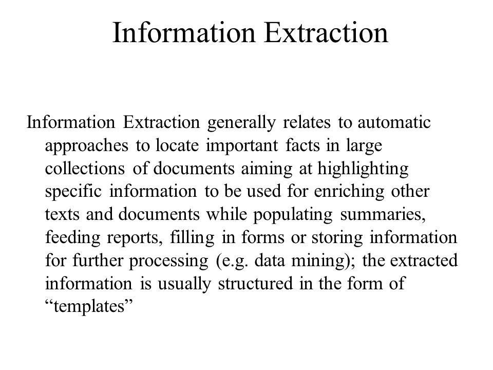 Information Extraction Information Extraction generally relates to automatic approaches to locate important facts in large collections of documents aiming at highlighting specific information to be used for enriching other texts and documents while populating summaries, feeding reports, filling in forms or storing information for further processing (e.g.