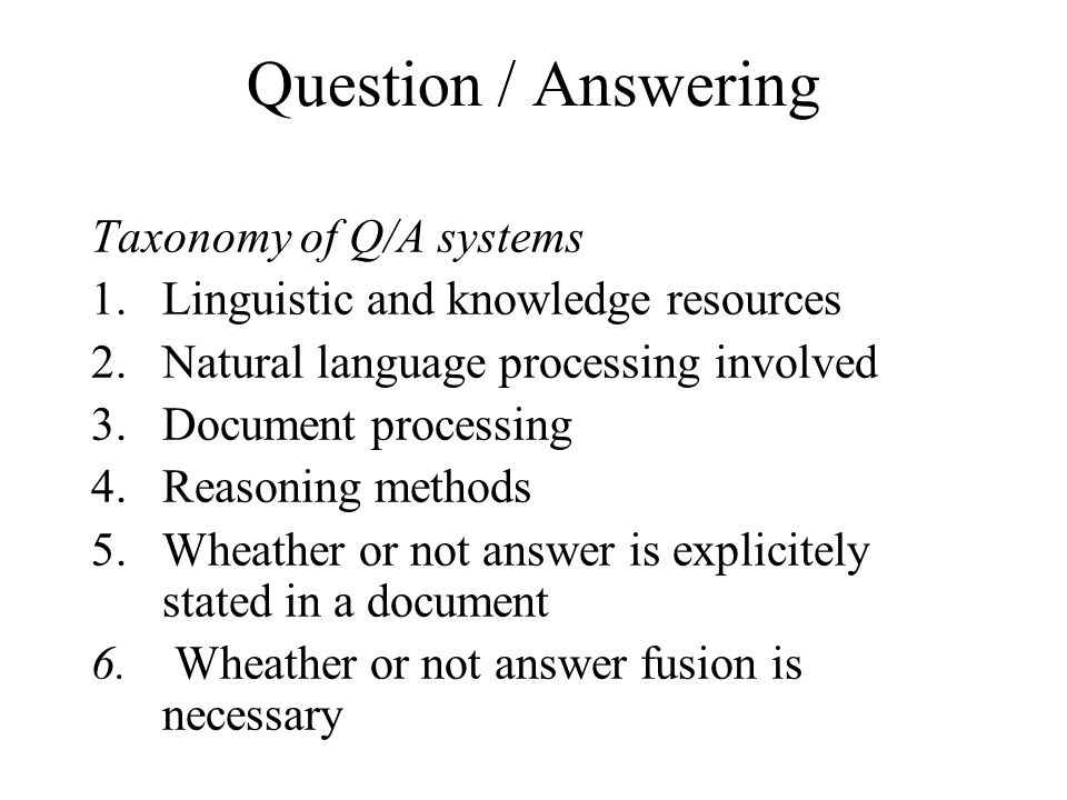 Question / Answering Taxonomy of Q/A systems 1.Linguistic and knowledge resources 2.Natural language processing involved 3.Document processing 4.Reasoning methods 5.Wheather or not answer is explicitely stated in a document 6.