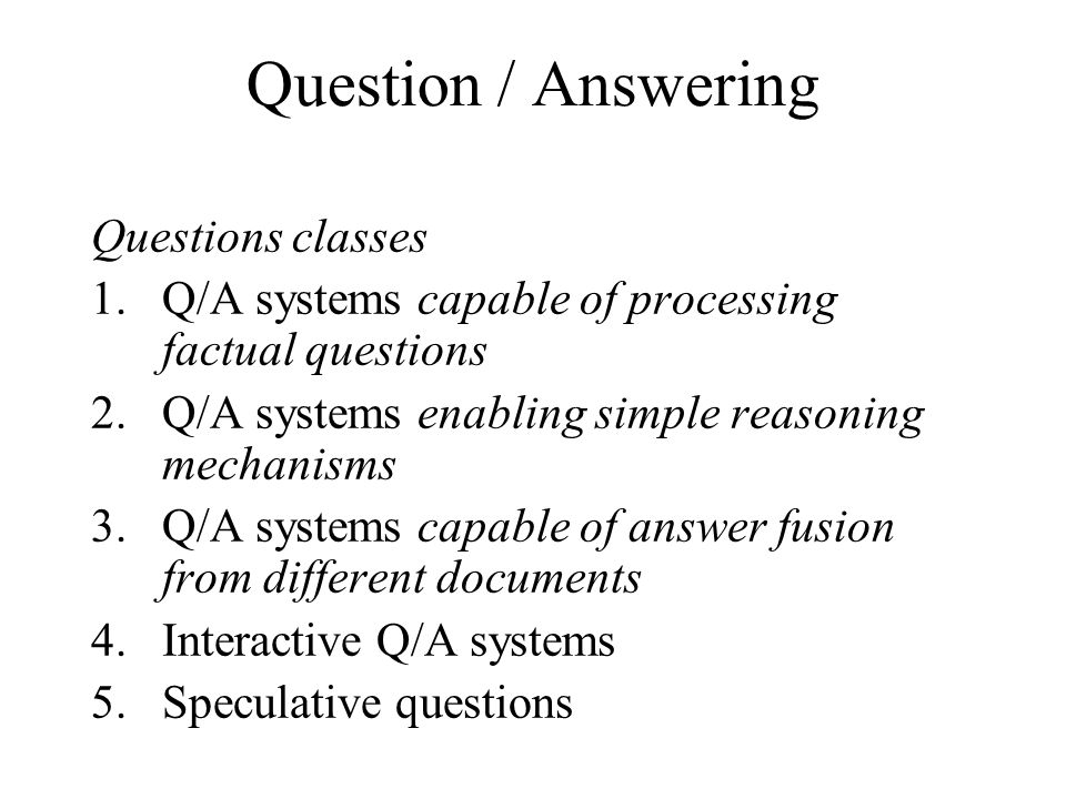 Question / Answering Questions classes 1.Q/A systems capable of processing factual questions 2.Q/A systems enabling simple reasoning mechanisms 3.Q/A systems capable of answer fusion from different documents 4.Interactive Q/A systems 5.Speculative questions