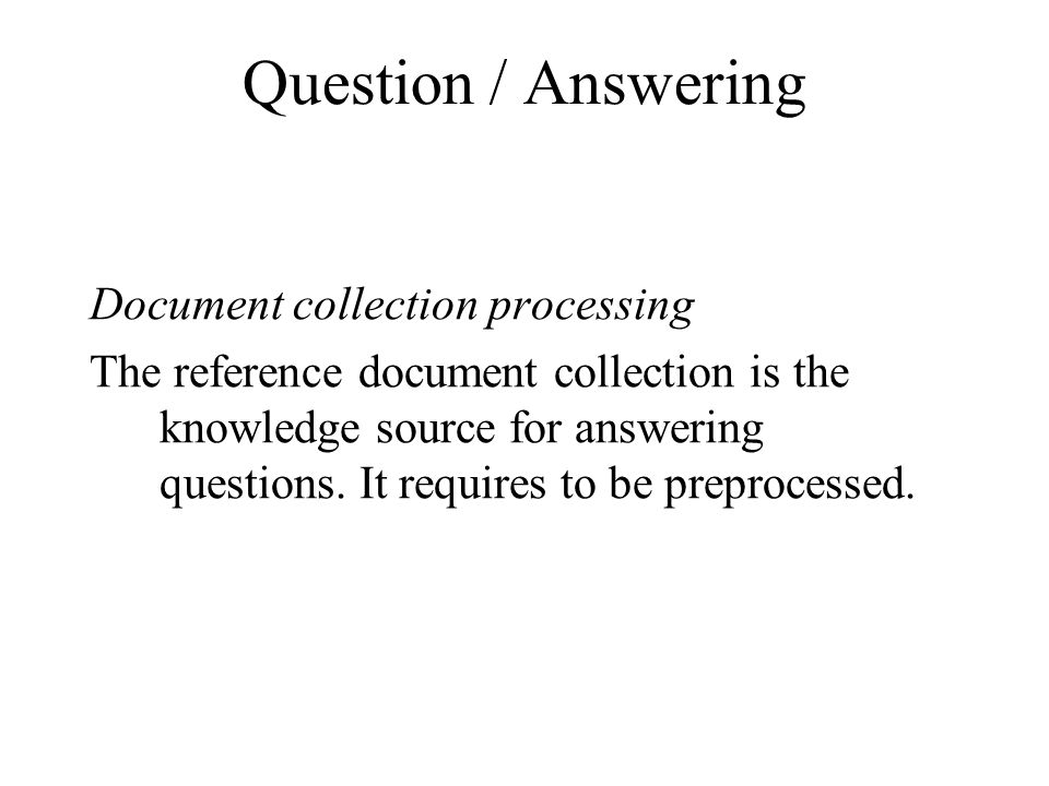 Question / Answering Document collection processing The reference document collection is the knowledge source for answering questions.