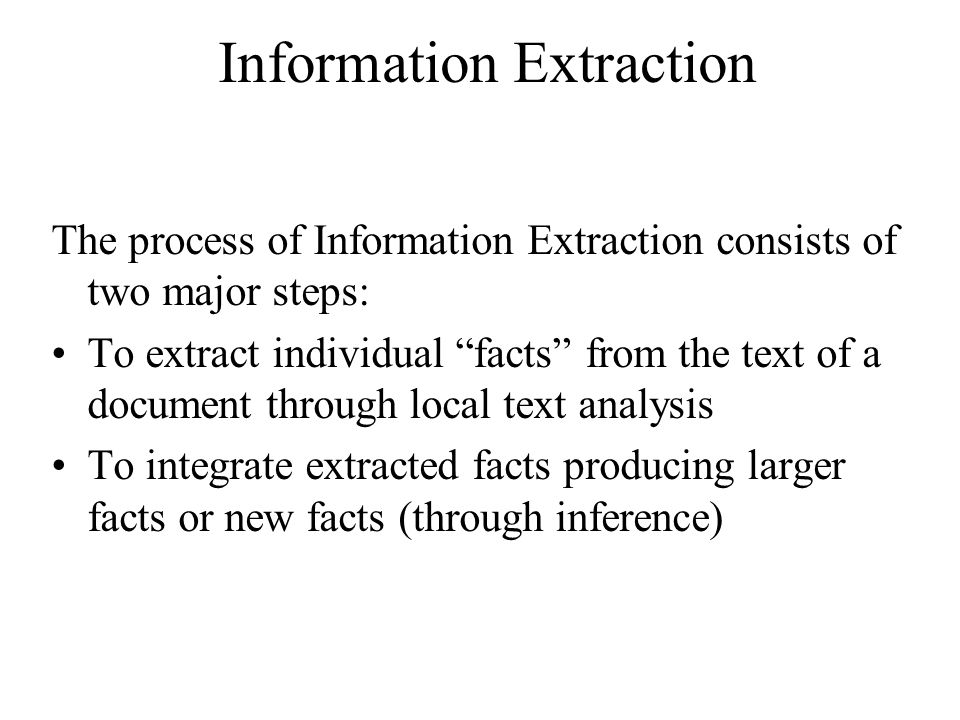 Information Extraction The process of Information Extraction consists of two major steps: To extract individual facts from the text of a document through local text analysis To integrate extracted facts producing larger facts or new facts (through inference)
