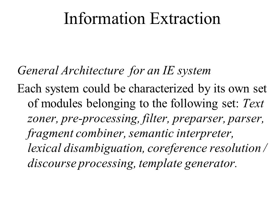 Information Extraction General Architecture for an IE system Each system could be characterized by its own set of modules belonging to the following set: Text zoner, pre-processing, filter, preparser, parser, fragment combiner, semantic interpreter, lexical disambiguation, coreference resolution / discourse processing, template generator.