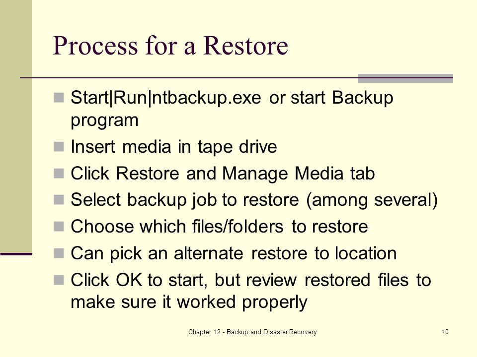 Chapter 12 - Backup and Disaster Recovery10 Process for a Restore Start|Run|ntbackup.exe or start Backup program Insert media in tape drive Click Restore and Manage Media tab Select backup job to restore (among several) Choose which files/folders to restore Can pick an alternate restore to location Click OK to start, but review restored files to make sure it worked properly