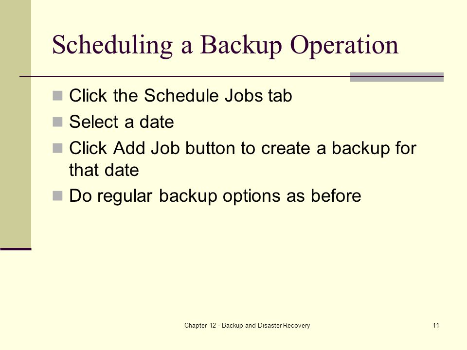 Chapter 12 - Backup and Disaster Recovery11 Scheduling a Backup Operation Click the Schedule Jobs tab Select a date Click Add Job button to create a backup for that date Do regular backup options as before
