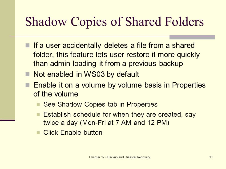 Chapter 12 - Backup and Disaster Recovery13 Shadow Copies of Shared Folders If a user accidentally deletes a file from a shared folder, this feature lets user restore it more quickly than admin loading it from a previous backup Not enabled in WS03 by default Enable it on a volume by volume basis in Properties of the volume See Shadow Copies tab in Properties Establish schedule for when they are created, say twice a day (Mon-Fri at 7 AM and 12 PM) Click Enable button