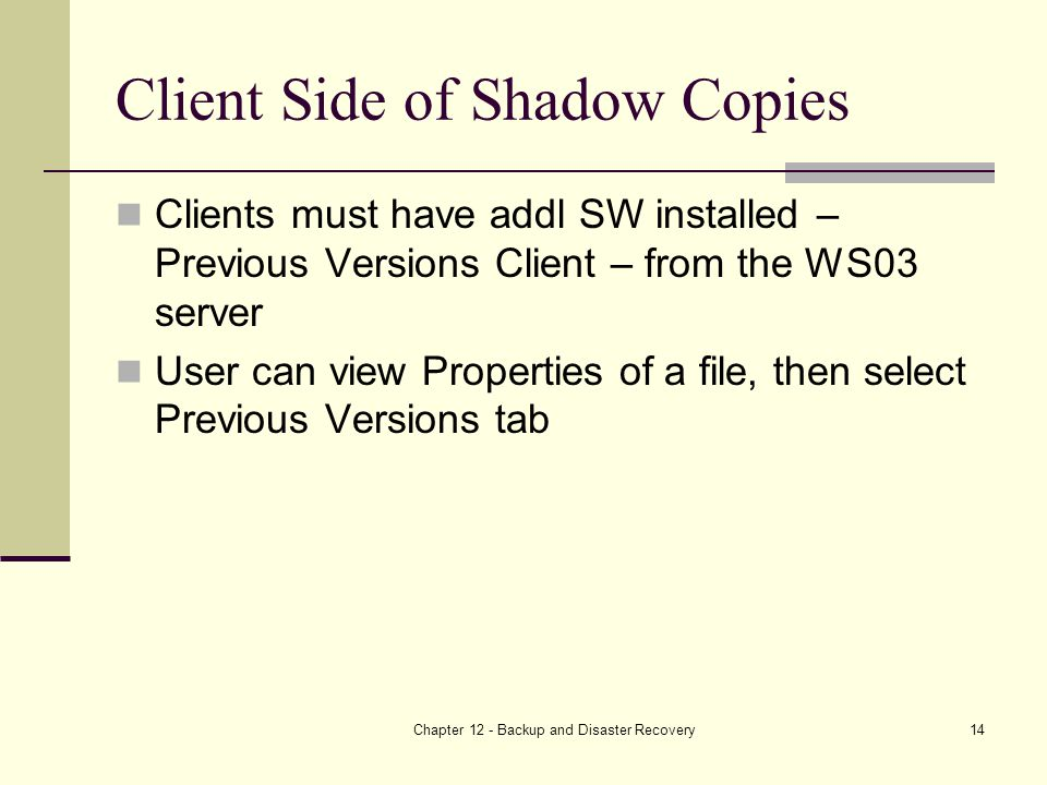 Chapter 12 - Backup and Disaster Recovery14 Client Side of Shadow Copies Clients must have addl SW installed – Previous Versions Client – from the WS03 server User can view Properties of a file, then select Previous Versions tab