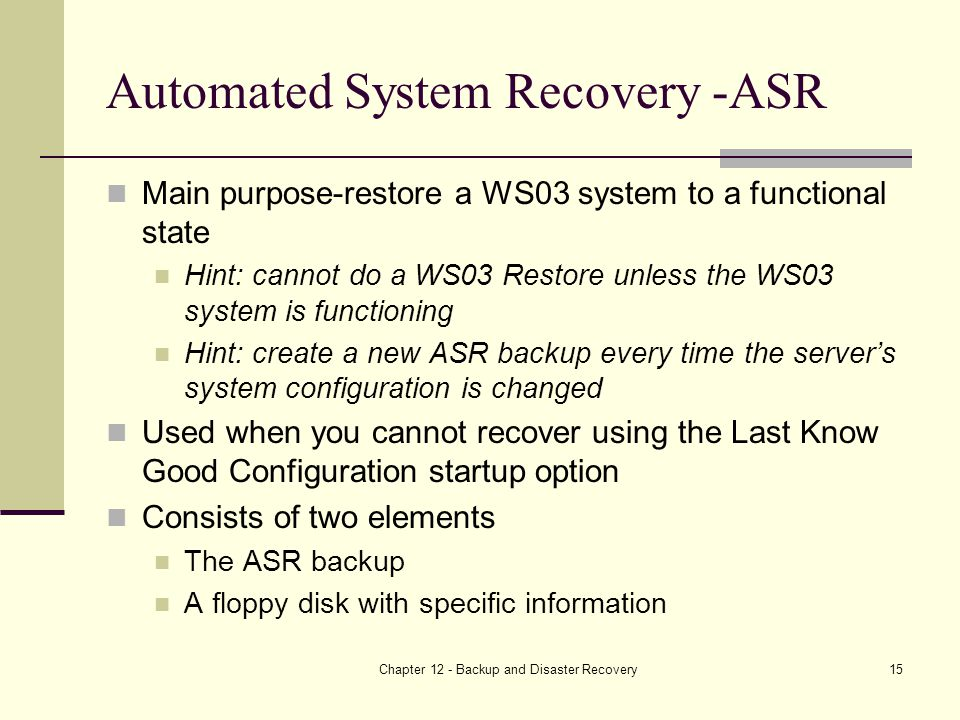 Chapter 12 - Backup and Disaster Recovery15 Automated System Recovery -ASR Main purpose-restore a WS03 system to a functional state Hint: cannot do a WS03 Restore unless the WS03 system is functioning Hint: create a new ASR backup every time the server's system configuration is changed Used when you cannot recover using the Last Know Good Configuration startup option Consists of two elements The ASR backup A floppy disk with specific information