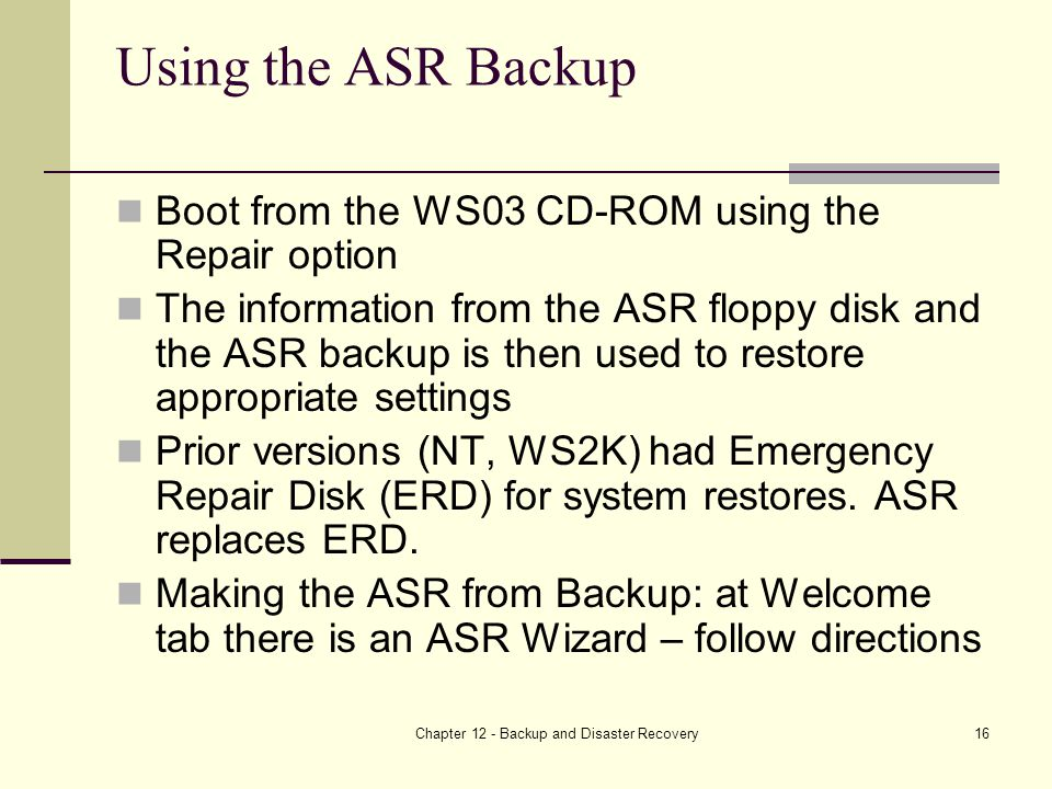 Chapter 12 - Backup and Disaster Recovery16 Using the ASR Backup Boot from the WS03 CD-ROM using the Repair option The information from the ASR floppy disk and the ASR backup is then used to restore appropriate settings Prior versions (NT, WS2K) had Emergency Repair Disk (ERD) for system restores.