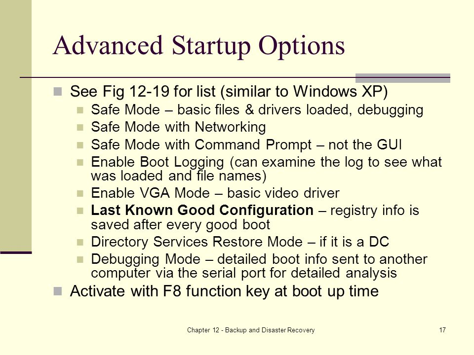 Chapter 12 - Backup and Disaster Recovery17 Advanced Startup Options See Fig for list (similar to Windows XP) Safe Mode – basic files & drivers loaded, debugging Safe Mode with Networking Safe Mode with Command Prompt – not the GUI Enable Boot Logging (can examine the log to see what was loaded and file names) Enable VGA Mode – basic video driver Last Known Good Configuration – registry info is saved after every good boot Directory Services Restore Mode – if it is a DC Debugging Mode – detailed boot info sent to another computer via the serial port for detailed analysis Activate with F8 function key at boot up time