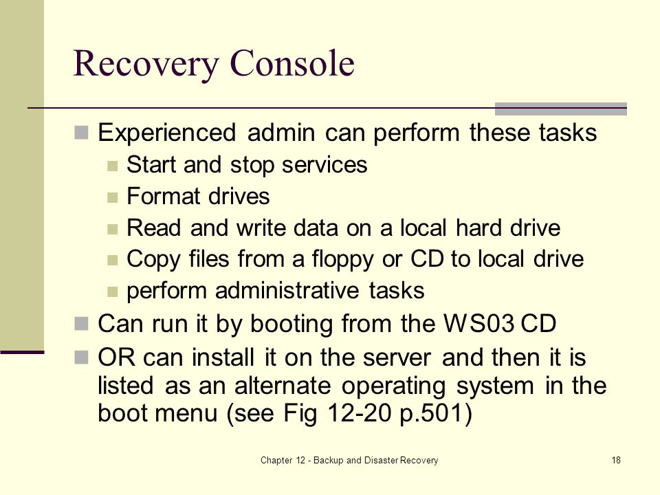 Chapter 12 - Backup and Disaster Recovery18 Recovery Console Experienced admin can perform these tasks Start and stop services Format drives Read and write data on a local hard drive Copy files from a floppy or CD to local drive perform administrative tasks Can run it by booting from the WS03 CD OR can install it on the server and then it is listed as an alternate operating system in the boot menu (see Fig p.501)