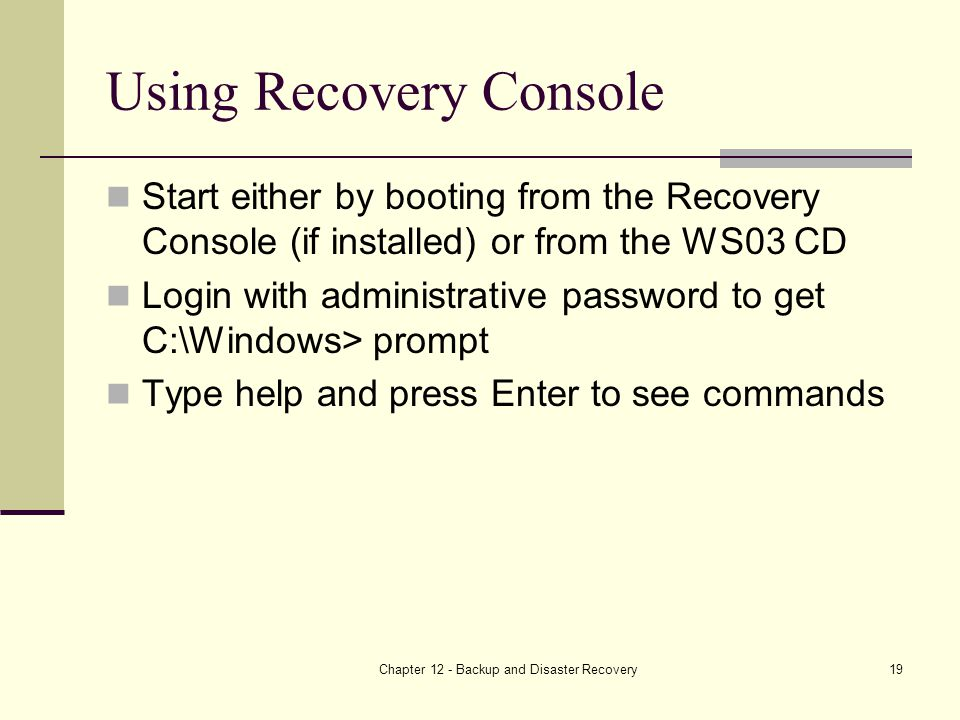 Chapter 12 - Backup and Disaster Recovery19 Using Recovery Console Start either by booting from the Recovery Console (if installed) or from the WS03 CD Login with administrative password to get C:\Windows> prompt Type help and press Enter to see commands