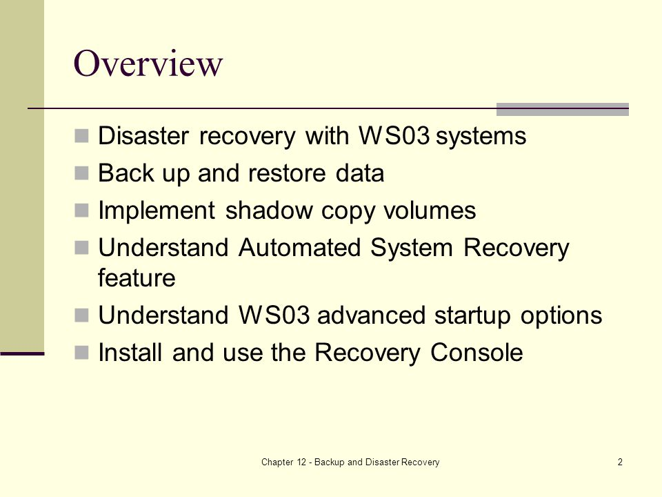 Chapter 12 - Backup and Disaster Recovery2 Overview Disaster recovery with WS03 systems Back up and restore data Implement shadow copy volumes Understand Automated System Recovery feature Understand WS03 advanced startup options Install and use the Recovery Console