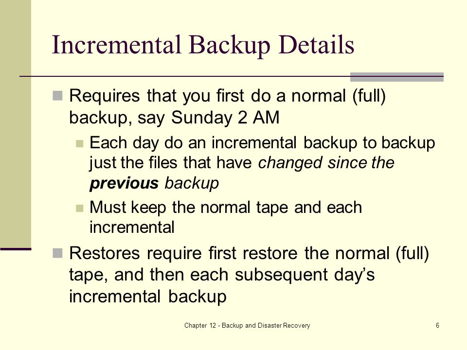 Chapter 12 - Backup and Disaster Recovery6 Incremental Backup Details Requires that you first do a normal (full) backup, say Sunday 2 AM Each day do an incremental backup to backup just the files that have changed since the previous backup Must keep the normal tape and each incremental Restores require first restore the normal (full) tape, and then each subsequent day's incremental backup