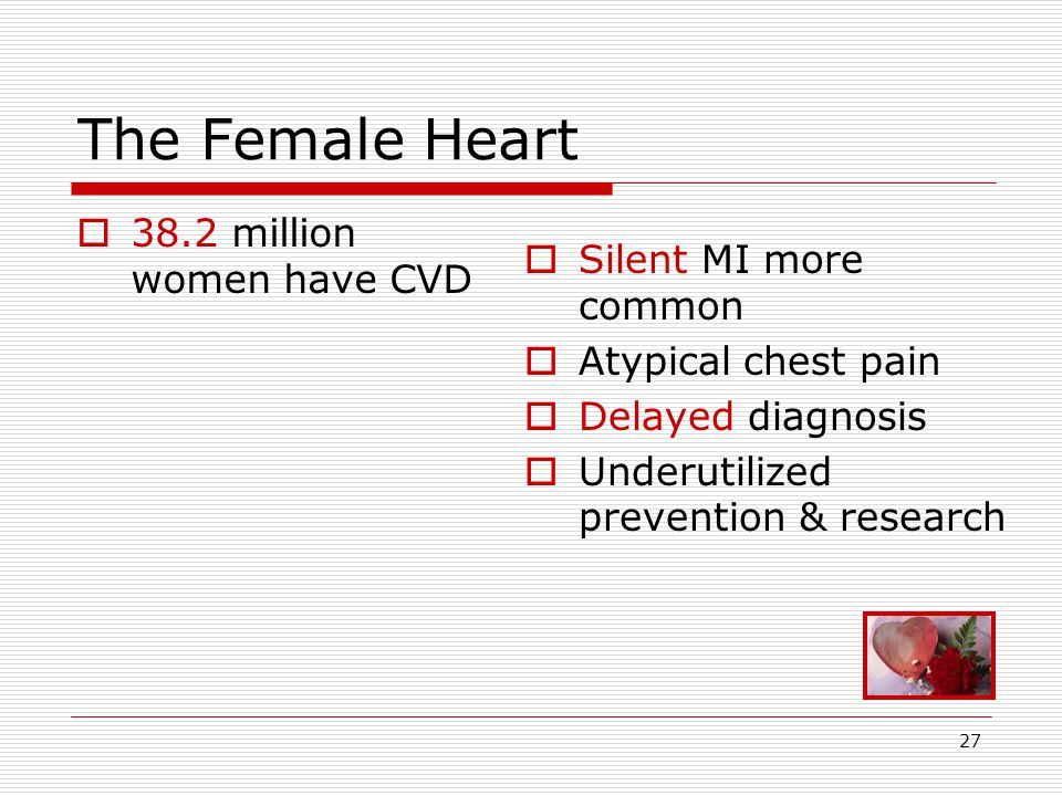 27 The Female Heart  38.2 million women have CVD  Silent MI more common  Atypical chest pain  Delayed diagnosis  Underutilized prevention & research