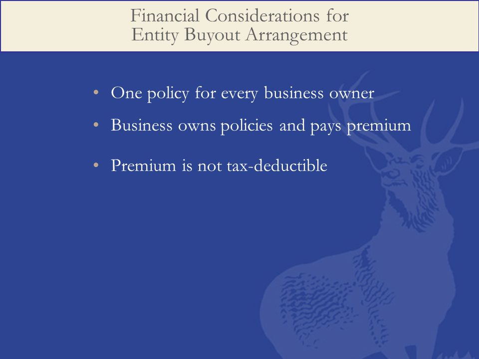 One policy for every business owner Business owns policies and pays premium Premium is not tax-deductible Financial Considerations for Entity Buyout Arrangement