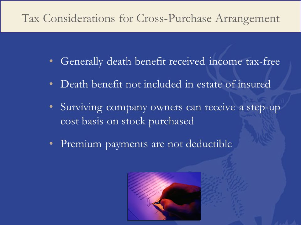 Generally death benefit received income tax-free Death benefit not included in estate of insured Surviving company owners can receive a step-up cost basis on stock purchased Premium payments are not deductible Tax Considerations for Cross-Purchase Arrangement