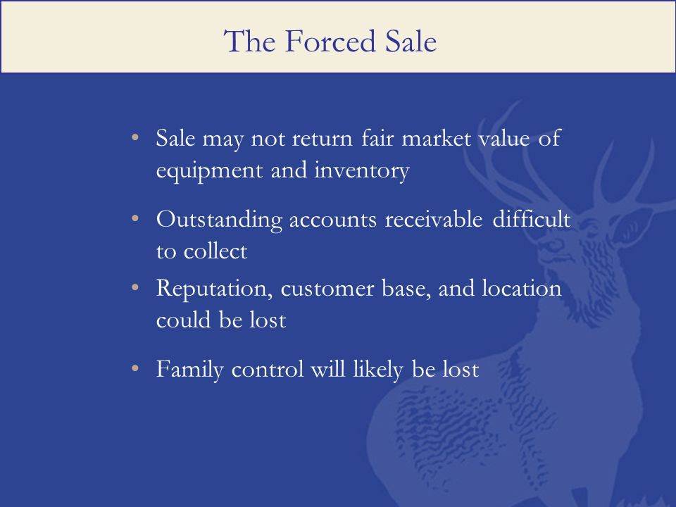 The Forced Sale Sale may not return fair market value of equipment and inventory Outstanding accounts receivable difficult to collect Reputation, customer base, and location could be lost Family control will likely be lost