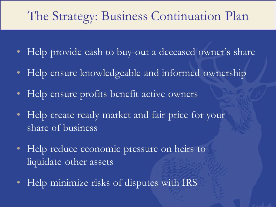 The Strategy: Business Continuation Plan Help provide cash to buy-out a deceased owner's share Help ensure knowledgeable and informed ownership Help ensure profits benefit active owners Help create ready market and fair price for your share of business Help reduce economic pressure on heirs to liquidate other assets Help minimize risks of disputes with IRS