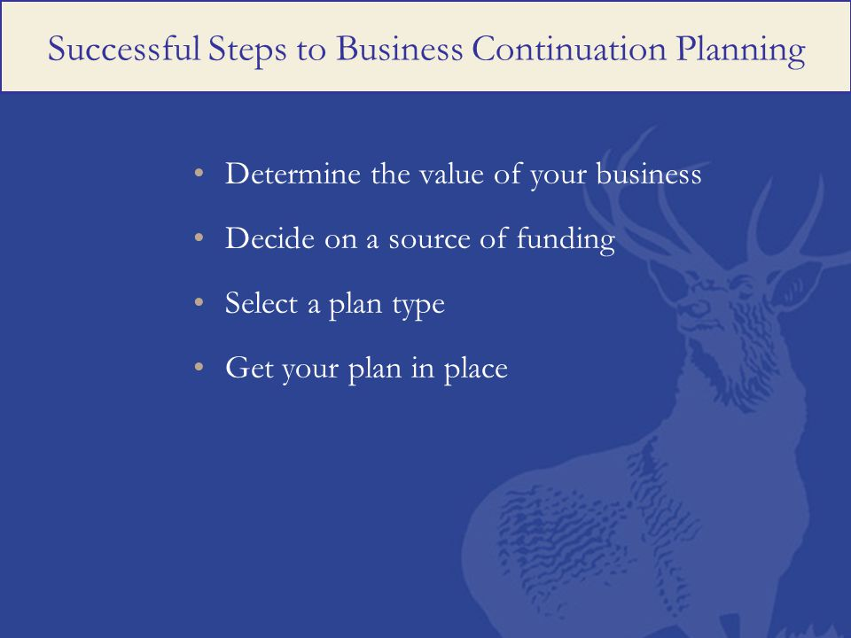 Successful Steps to Business Continuation Planning Determine the value of your business Decide on a source of funding Select a plan type Get your plan in place