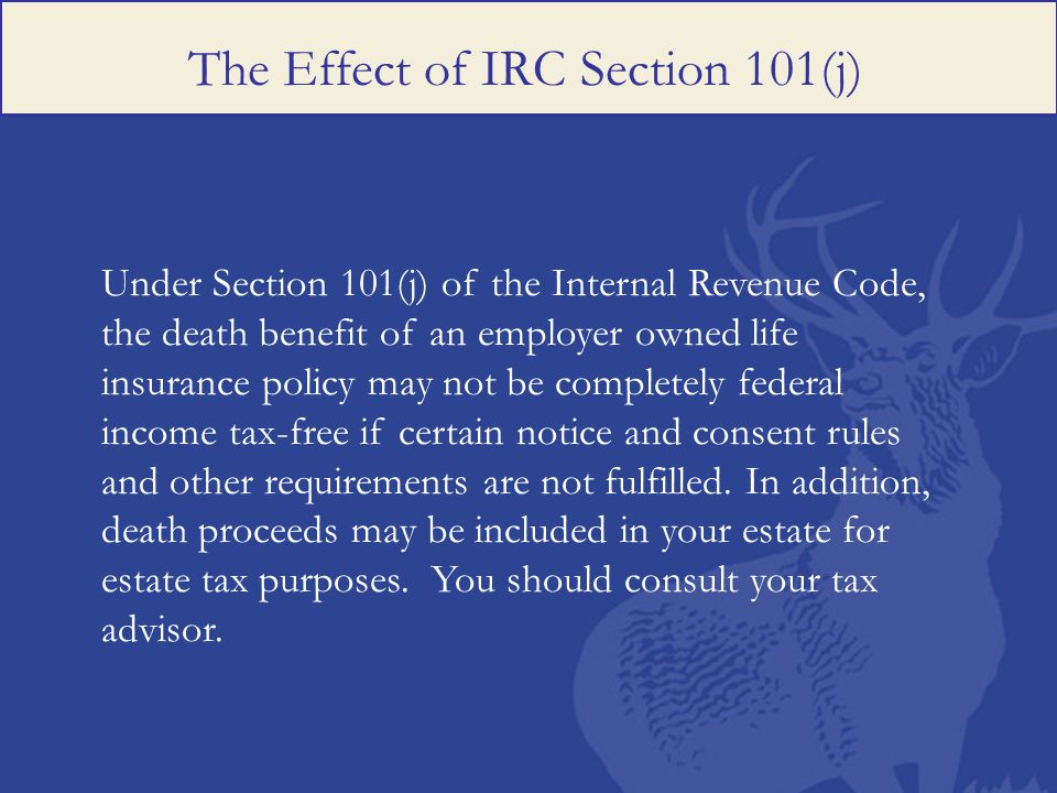 The Effect of IRC Section 101(j) Under Section 101(j) of the Internal Revenue Code, the death benefit of an employer owned life insurance policy may not be completely federal income tax-free if certain notice and consent rules and other requirements are not fulfilled.