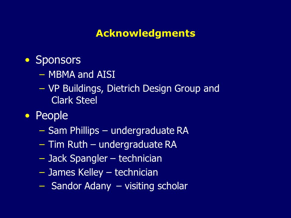 Acknowledgments Sponsors –MBMA and AISI –VP Buildings, Dietrich Design Group and Clark Steel People –Sam Phillips – undergraduate RA –Tim Ruth – undergraduate RA –Jack Spangler – technician –James Kelley – technician – Sandor Adany – visiting scholar