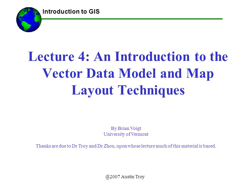 @2007 Austin Troy Lecture 4: An Introduction to the Vector Data Model and Map Layout Techniques Introduction to GIS By Brian Voigt University of Vermont Thanks are due to Dr Troy and Dr Zhou, upon whose lecture much of this material is based.