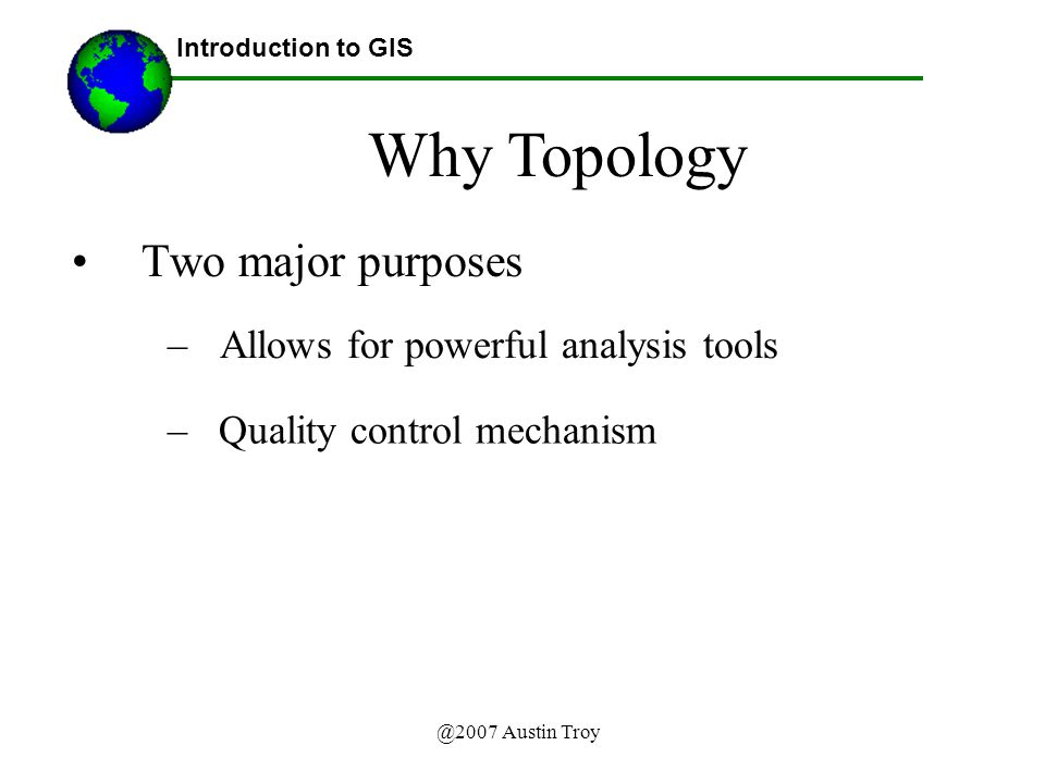 @2007 Austin Troy Two major purposes Introduction to GIS Why Topology –Allows for powerful analysis tools – Quality control mechanism