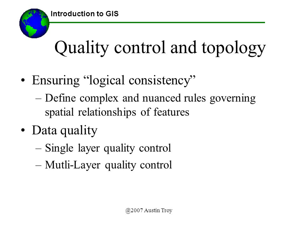 Ensuring logical consistency –Define complex and nuanced rules governing spatial relationships of features Data quality –Single layer quality control –Mutli-Layer quality control Introduction to GIS Quality control and topology