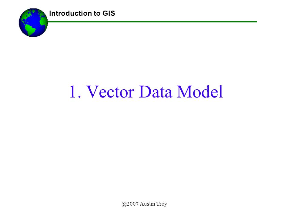 @2007 Austin Troy 1. Vector Data Model Introduction to GIS