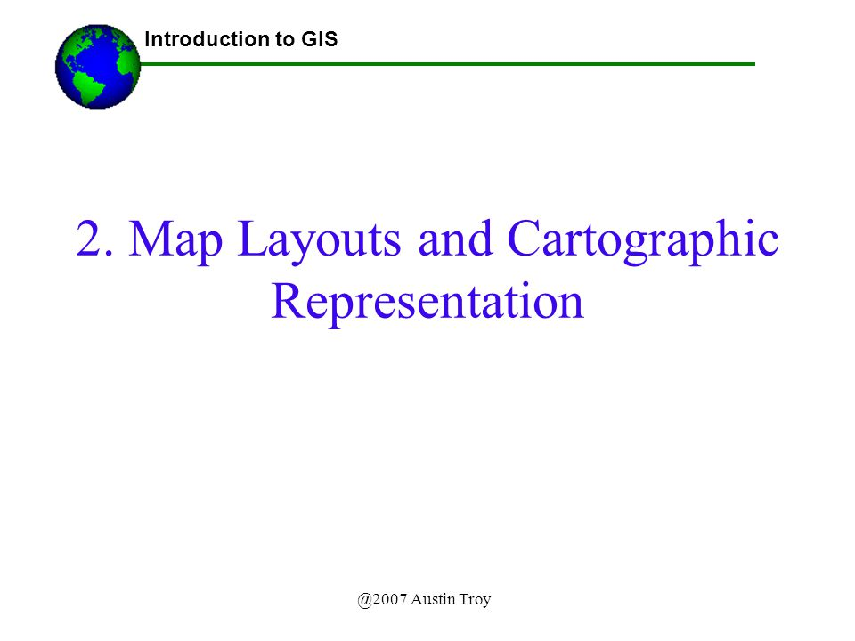 @2007 Austin Troy 2. Map Layouts and Cartographic Representation Introduction to GIS