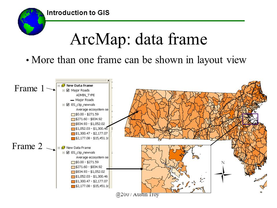 @2007 Austin Troy ArcMap: data frame More than one frame can be shown in layout view Introduction to GIS Frame 1 Frame 2