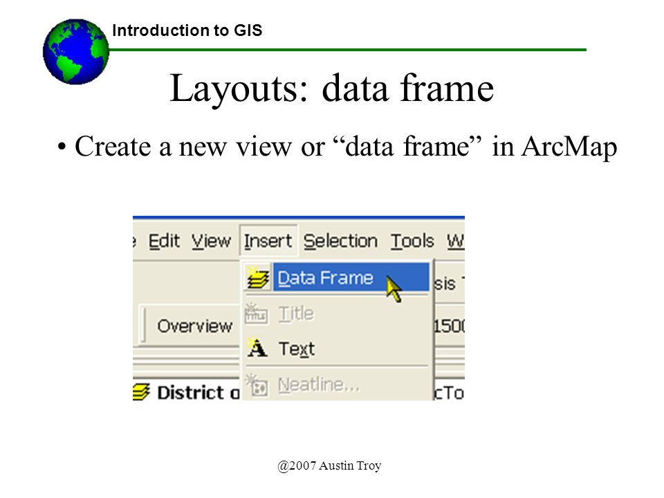 @2007 Austin Troy Layouts: data frame Create a new view or data frame in ArcMap Introduction to GIS
