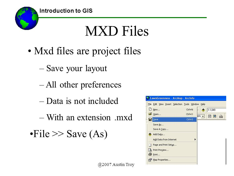 @2007 Austin Troy MXD Files Introduction to GIS Mxd files are project files – Save your layout – All other preferences – Data is not included – With an extension.mxd File >> Save (As)