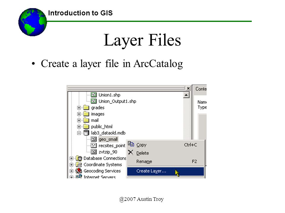 @2007 Austin Troy Layer Files Introduction to GIS Create a layer file in ArcCatalog