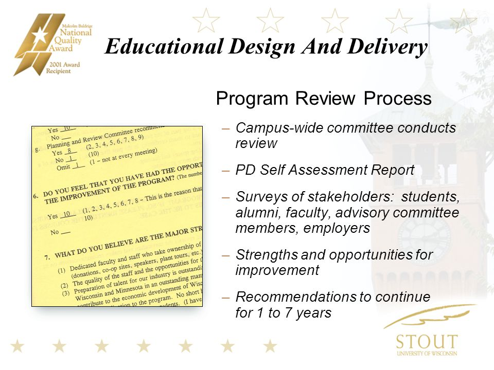 Educational Design And Delivery Program Review Process –Campus-wide committee conducts review –PD Self Assessment Report –Surveys of stakeholders: students, alumni, faculty, advisory committee members, employers –Strengths and opportunities for improvement –Recommendations to continue for 1 to 7 years