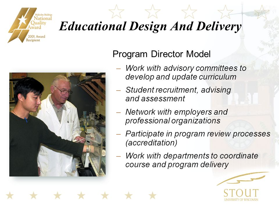 Educational Design And Delivery Program Director Model –Work with advisory committees to develop and update curriculum –Student recruitment, advising and assessment –Network with employers and professional organizations –Participate in program review processes (accreditation) –Work with departments to coordinate course and program delivery