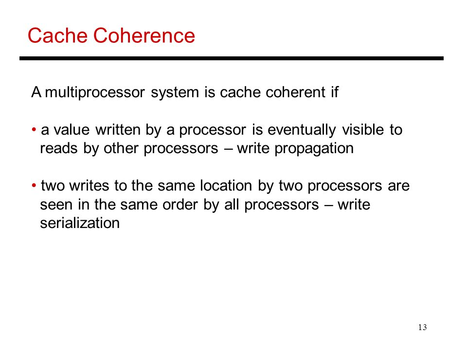 13 Cache Coherence A multiprocessor system is cache coherent if a value written by a processor is eventually visible to reads by other processors – write propagation two writes to the same location by two processors are seen in the same order by all processors – write serialization