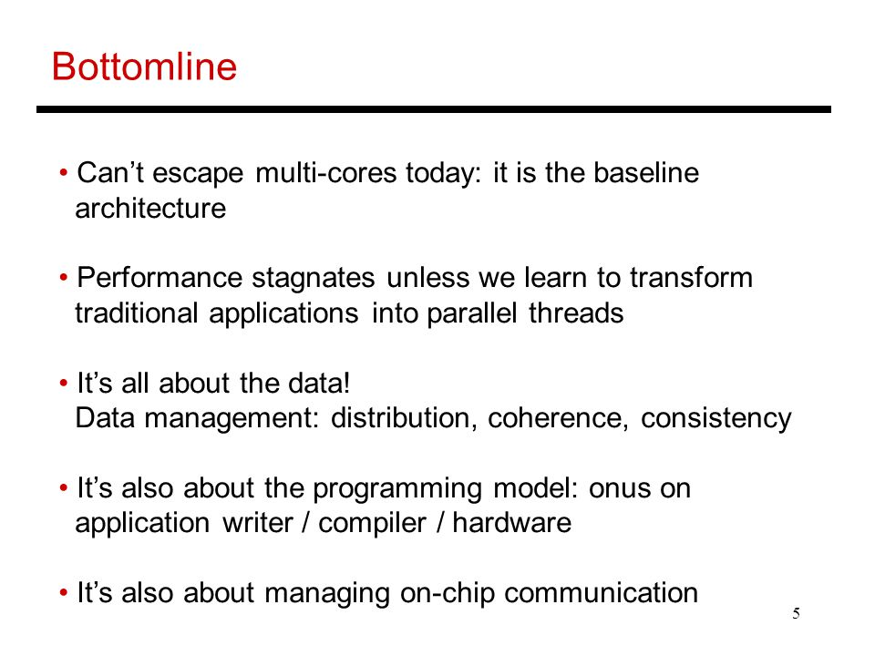 5 Bottomline Can't escape multi-cores today: it is the baseline architecture Performance stagnates unless we learn to transform traditional applications into parallel threads It's all about the data.