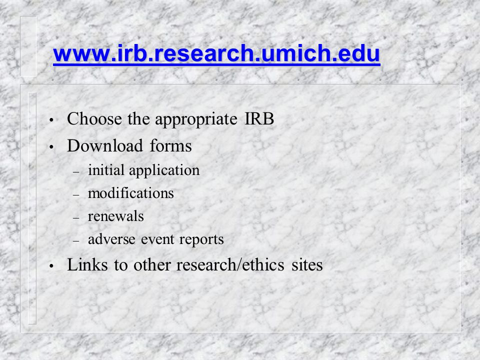 Choose the appropriate IRB Download forms – initial application – modifications – renewals – adverse event reports Links to other research/ethics sites