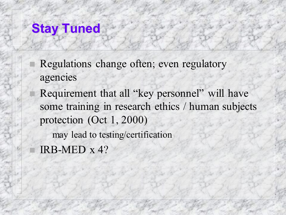Stay Tuned n Regulations change often; even regulatory agencies n Requirement that all key personnel will have some training in research ethics / human subjects protection (Oct 1, 2000) – may lead to testing/certification n IRB-MED x 4