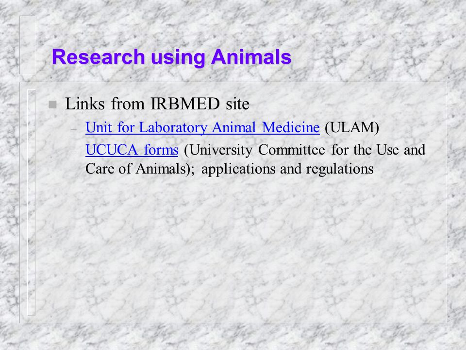 Research using Animals n Links from IRBMED site – Unit for Laboratory Animal Medicine (ULAM) Unit for Laboratory Animal Medicine – UCUCA forms (University Committee for the Use and Care of Animals); applications and regulations UCUCA forms