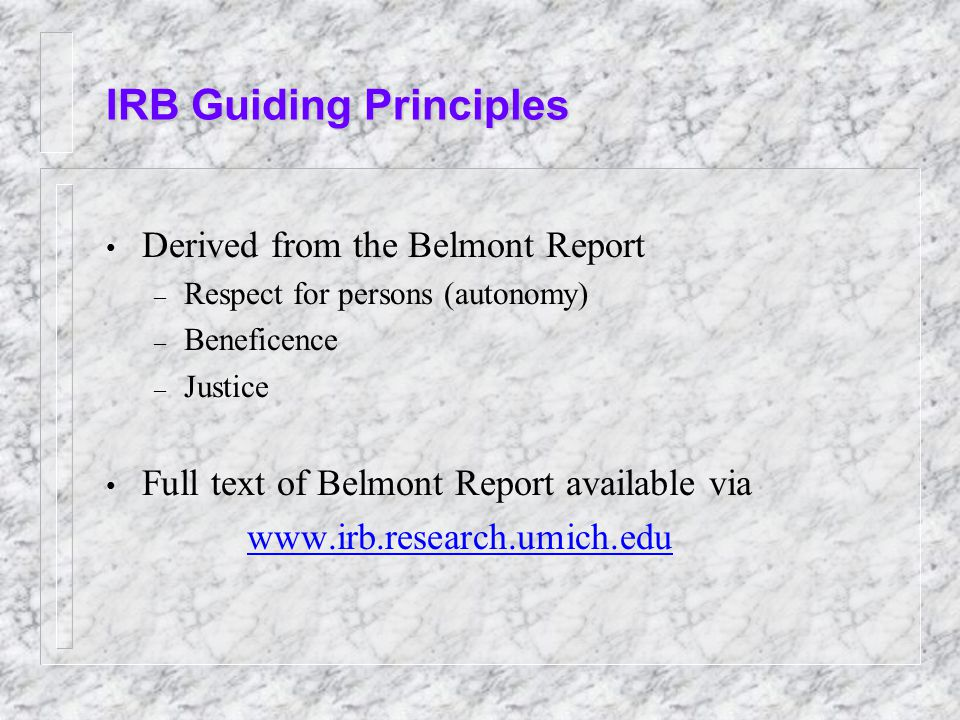 IRB Guiding Principles Derived from the Belmont Report – Respect for persons (autonomy) – Beneficence – Justice Full text of Belmont Report available via