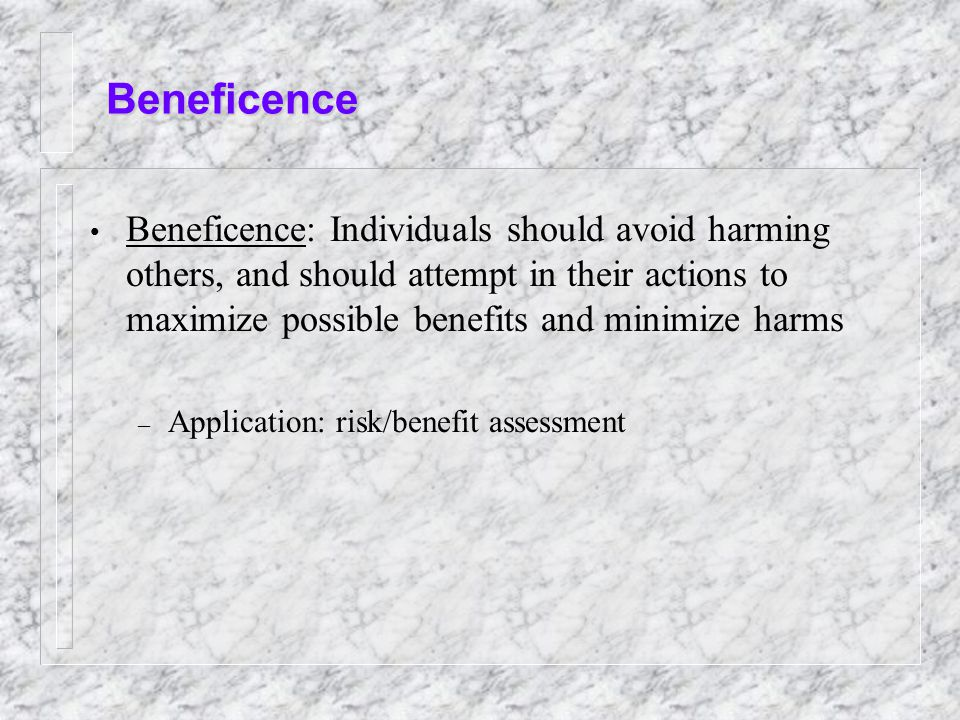 Beneficence Beneficence: Individuals should avoid harming others, and should attempt in their actions to maximize possible benefits and minimize harms – Application: risk/benefit assessment