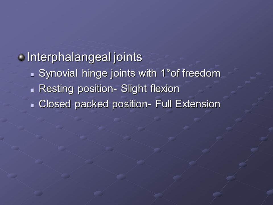 Interphalangeal joints Synovial hinge joints with 1°of freedom Synovial hinge joints with 1°of freedom Resting position- Slight flexion Resting position- Slight flexion Closed packed position- Full Extension Closed packed position- Full Extension